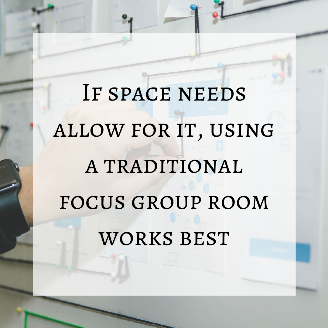 If space needs allow for it, using a traditional focus group room works best