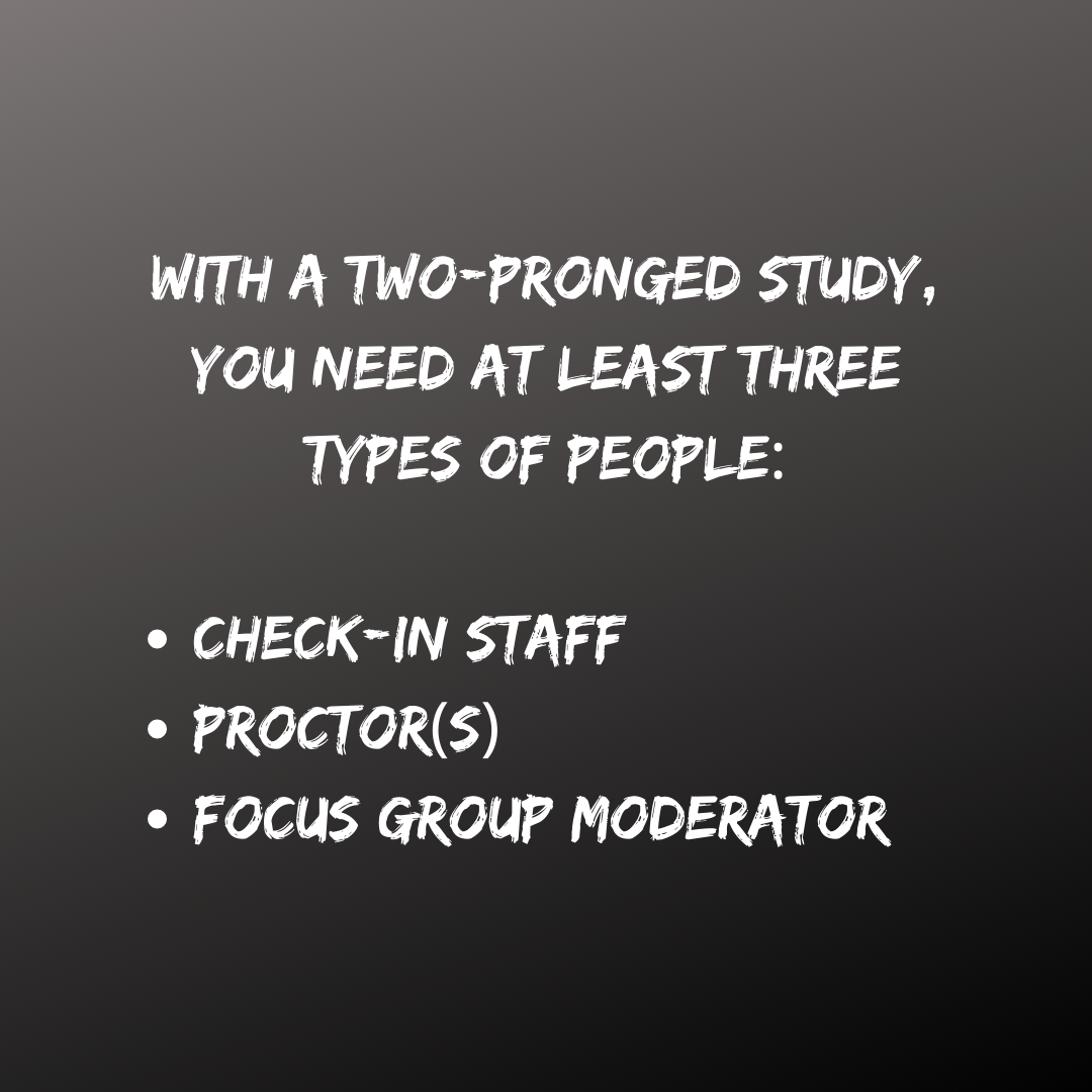 With a two-pronged study, you need at least three types of people: check in staff, proctors, focus group moderator