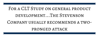 For a CLT study on general product development... The Stevenson Company usually recommends a two-pronged attack