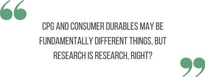 "text reading ""CPG and Consumer Durables may be fundemantally different things, but research is research, right?"" between two large green quotation marks"