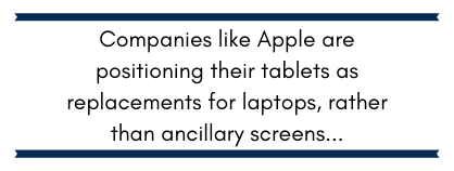 Companies like Apple are positioning their tablets as replacements for laptops rather than ancillary screens...