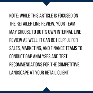 Note: While this article is focused on the retailer line review, your team may choose to do its own internal line review as well. it can be helpful for sales, marketing, and finance teams to conduct gap analyses and test recommendations for the competitive landscape at your retail client