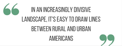 "block quote: ""in an increasingly divisive landscape, it's easy to draw lines between rural and urban americans)"