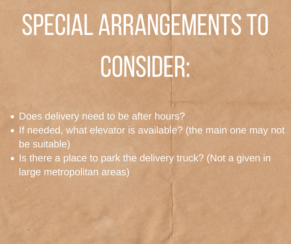 "image of cardboard with white text which reads: ""Special Arrangements to Consider: Does delivery need to be after hours? If needed, what elevator is available? (the main one may not be suitable) Is there a place to park the delivery truck? (Not a given in large metropolitan areas)"