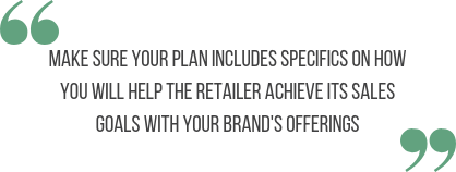 Make sure your plan includes specifics on how you will help the retailer achieve its sales goals with your brand's offerings