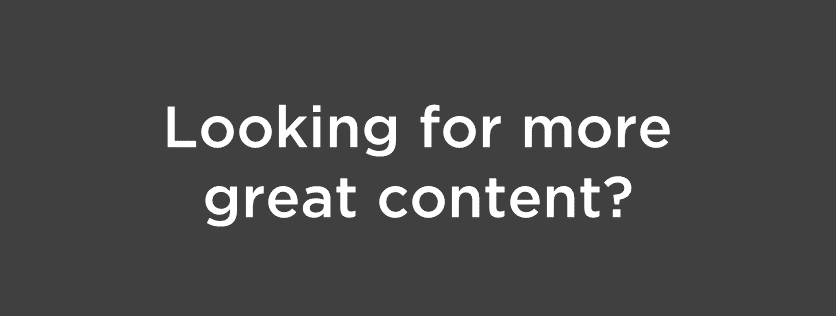 "dark gray box with the words ""Looking for more great content?"""