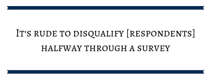 "text box that reads ""It's rude to disqualify [respondents] halfway through a survey."""